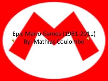 Epic Mario Games (1981-2011) By: Mathias Coulombe.