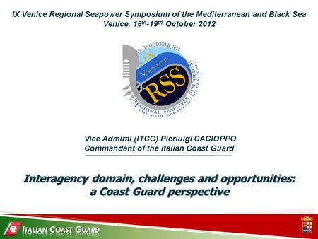 IX Venice Regional Seapower Symposium of the Mediterranean and Black Sea Venice, 16 th -19 th October 2012 Interagency domain, challenges and opportunities: