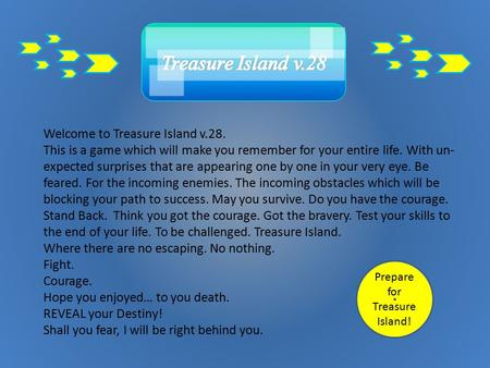 Welcome to Treasure Island v.28. This is a game which will make you remember for your entire life. With un- expected surprises that are appearing one.