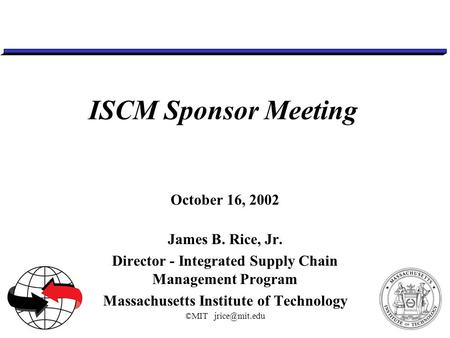 ©MIT ISCM Sponsor Meeting October 16, 2002 James B. Rice, Jr. Director - Integrated Supply Chain Management Program Massachusetts Institute.