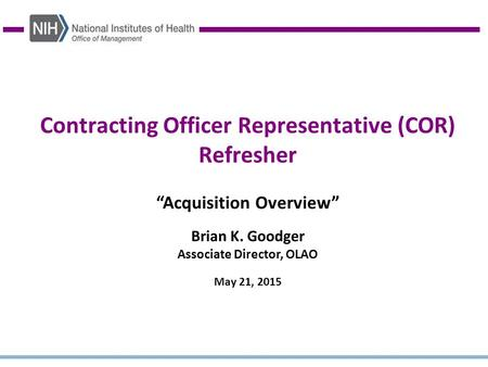 "Contracting Officer Representative (COR) Refresher ""Acquisition Overview"" Brian K. Goodger Associate Director, OLAO May 21, 2015."