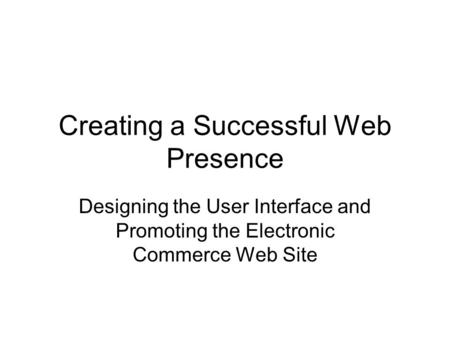 Creating a Successful Web Presence Designing the User Interface and Promoting the Electronic Commerce Web Site.