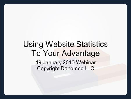 Using Website Statistics To Your Advantage 19 January 2010 Webinar Copyright Danemco LLC.
