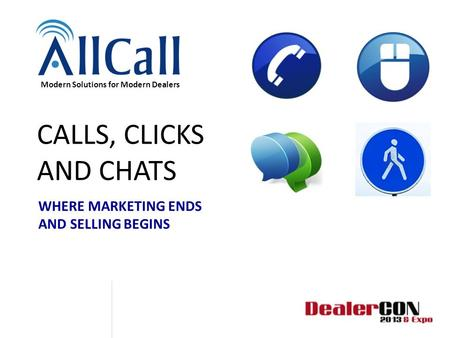 CALLS, CLICKS AND CHATS WHERE MARKETING ENDS AND SELLING BEGINS Modern Solutions for Modern Dealers.