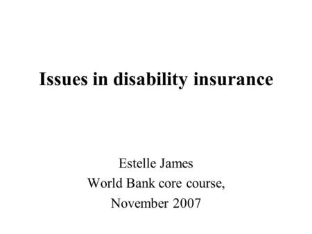 Issues in disability insurance Estelle James World Bank core course, November 2007.