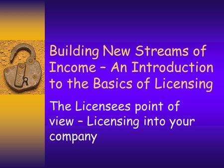Building New Streams of Income – An Introduction to the Basics of Licensing The Licensees point of view – Licensing into your company.