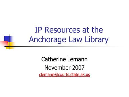 IP Resources at the Anchorage Law Library Catherine Lemann November 2007