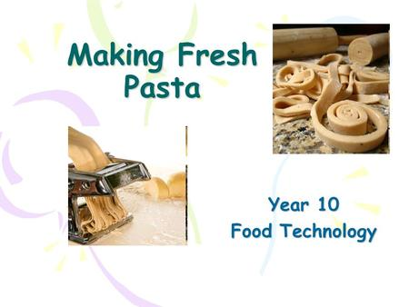 Making Fresh Pasta Year 10 Food Technology. Lesson Objective To make a batch of fresh pasta ready to turn into a pasta main meal Success Criteria To plan.
