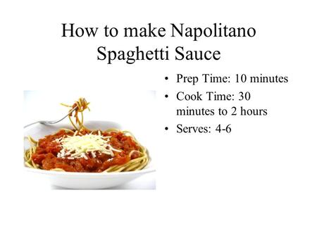 How to make Napolitano Spaghetti Sauce Prep Time: 10 minutes Cook Time: 30 minutes to 2 hours Serves: 4-6.