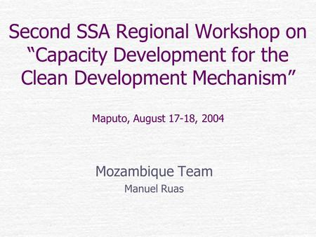 "Second SSA Regional Workshop on ""Capacity Development for the Clean Development Mechanism"" Maputo, August 17-18, 2004 Mozambique Team Manuel Ruas."