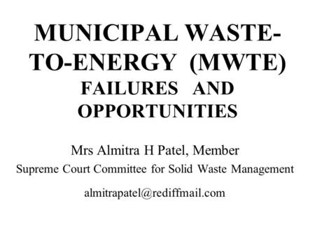MUNICIPAL WASTE- TO-ENERGY (MWTE) FAILURES AND OPPORTUNITIES Mrs Almitra H Patel, Member Supreme Court Committee for Solid Waste Management