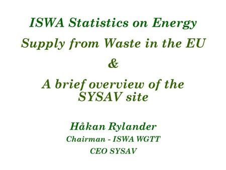 ISWA Statistics on Energy Supply from Waste in the EU & A brief overview of the SYSAV site Håkan Rylander Chairman - ISWA WGTT CEO SYSAV.