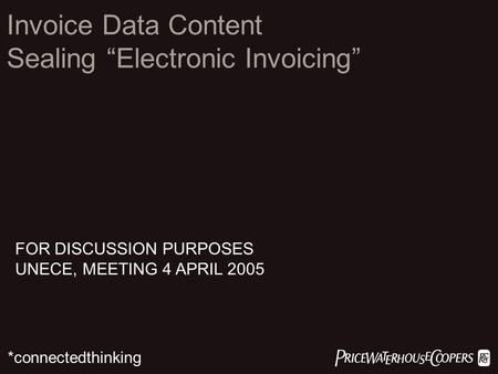 " *connectedthinking Invoice Data Content Sealing ""Electronic Invoicing"" FOR DISCUSSION PURPOSES UNECE, MEETING 4 APRIL 2005."