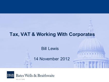 Tax, VAT & Working With Corporates Bill Lewis 14 November 2012.
