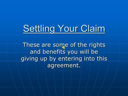 Settling Your Claim These are some of the rights and benefits you will be giving up by entering into this agreement.