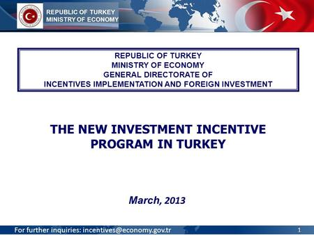 For further inquiries: March, 2013 REPUBLIC OF TURKEY MINISTRY OF ECONOMY GENERAL DIRECTORATE OF INCENTIVES IMPLEMENTATION AND.