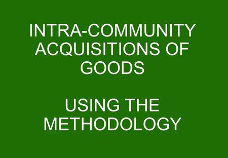 INTRA-COMMUNITY ACQUISITIONS OF GOODS USING THE METHODOLOGY.