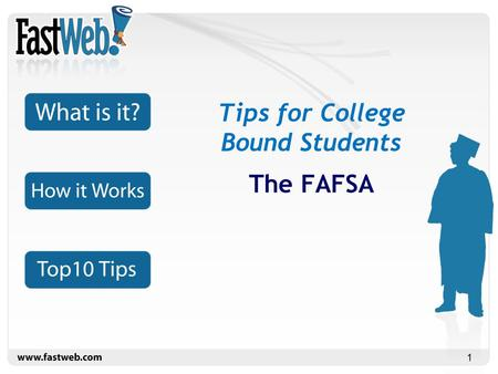 1 Tips for College Bound Students The FAFSA. 2 FAFSA stands for Free Application for Federal Student Aid It's the form that the federal government uses.
