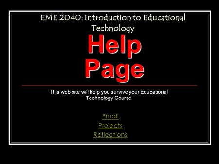 Help Page This web site will help you survive your Educational Technology Course Email Projects Reflections EME 2040: Introduction to Educational Technology.