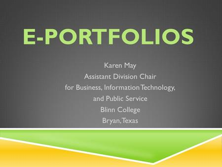E-PORTFOLIOS Karen May Assistant Division Chair for Business, Information Technology, and Public Service Blinn College Bryan, Texas.