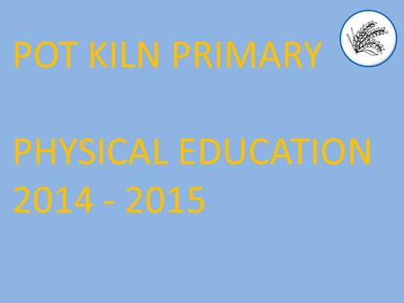 POT KILN PRIMARY PHYSICAL EDUCATION 2014 - 2015. Aims The national curriculum for physical education aims to ensure that all pupils: 2014 Curriculum develop.