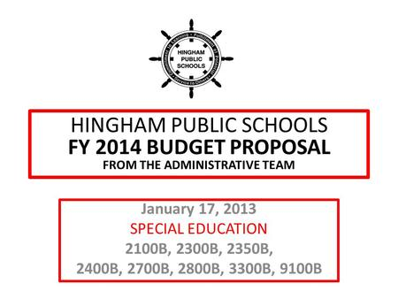 HINGHAM PUBLIC SCHOOLS FY 2014 BUDGET PROPOSAL FROM THE ADMINISTRATIVE TEAM January 17, 2013 SPECIAL EDUCATION 2100B, 2300B, 2350B, 2400B, 2700B, 2800B,