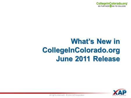All rights reserved. © 2011 XAP Corporation What's New in CollegeInColorado.org June 2011 Release.