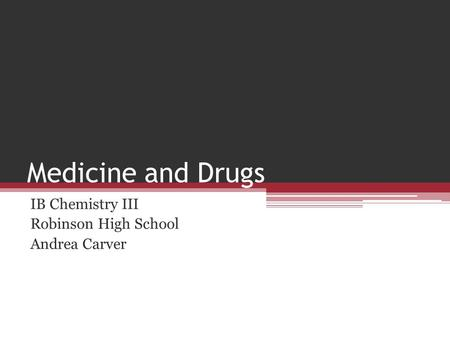 Medicine and Drugs IB Chemistry III Robinson High School Andrea Carver.