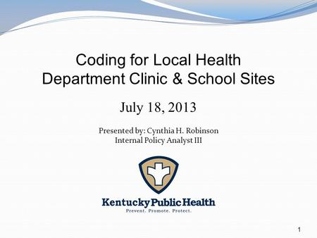 1 Coding for Local Health Department Clinic & School Sites July 18, 2013 Presented by: Cynthia H. Robinson Internal Policy Analyst III.