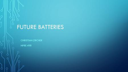 FUTURE BATTERIES CHRISTIAN ZIRCHER NPRE 498. DOWNSIDES OF CURRENT BATTERIES Generally you can only have lots of power or lots of energy, but not both.
