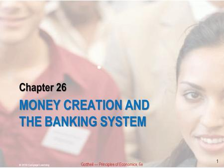 Chapter 26 MONEY CREATION AND THE BANKING SYSTEM Gottheil — Principles of Economics, 6e © 2010 Cengage Learning 1.