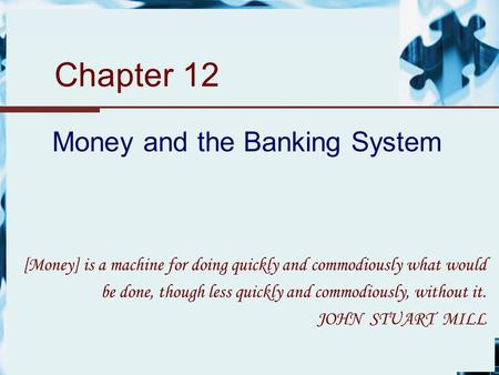 Chapter 12 Money and the Banking System [Money] is a machine for doing quickly and commodiously what would be done, though less quickly and commodiously,