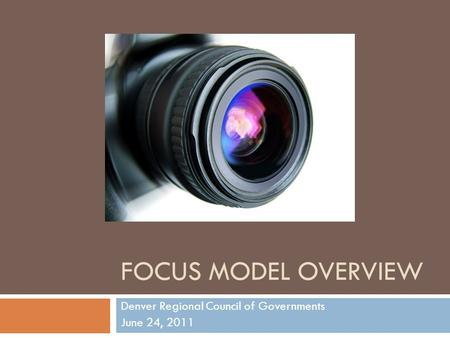 FOCUS MODEL OVERVIEW Denver Regional Council of Governments June 24, 2011.