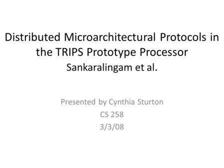 Distributed Microarchitectural Protocols in the TRIPS Prototype Processor Sankaralingam et al. Presented by Cynthia Sturton CS 258 3/3/08.