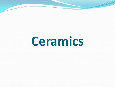 Ceramics. Ceramic Ceramic materials are compounds of metallic and nonmetallic elements (often in the form of oxides, carbides, and nitrides) and exist.