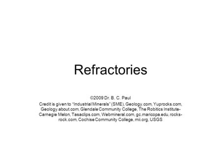 "Refractories ©2009 Dr. B. C. Paul Credit is given to ""Industrial Minerals"" (SME), Geology.com, Yuprocks.com, Geology.about.com, Glendale Community College,"