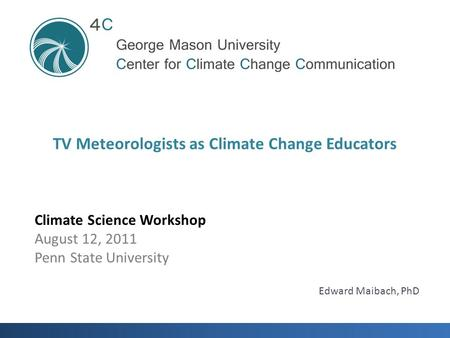 Climate Science Workshop August 12, 2011 Penn State University TV Meteorologists as Climate Change Educators Edward Maibach, PhD.