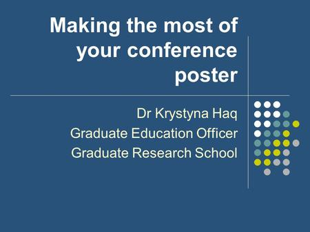 Making the most of your conference poster Dr Krystyna Haq Graduate Education Officer Graduate Research School.