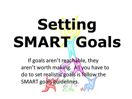 Setting SMART Goals If goals aren't reachable, they aren't worth making. All you have to do to set realistic goals is follow the SMART goals guidelines.