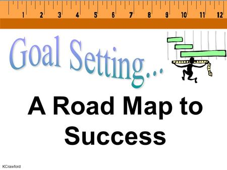 KCrawford A Road Map to Success. KCrawford Goals are specific, realistic reminders of the accomplishments you visualize.
