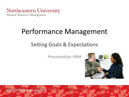 Www.northeastern.edu/hrm Performance Management Setting Goals & Expectations Presented by: HRM.