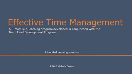 Effective Time Management A 3-module e-learning program developed in conjunction with the Team Lead Development Program. A blended learning solution ©