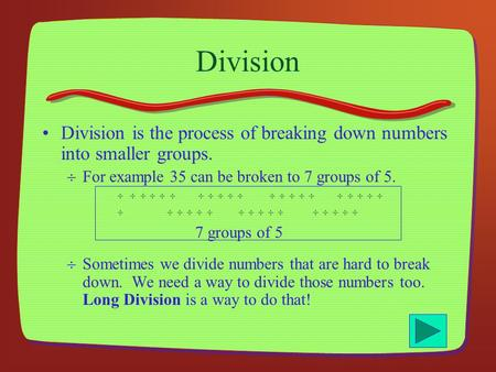 Division Division is the process of breaking down numbers into smaller groups. For example 35 can be broken to 7 groups of 5.         