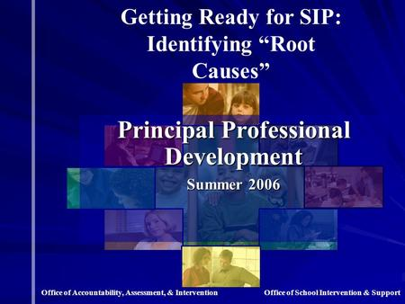 "Principal Professional Development Summer 2006 Getting Ready for SIP: Identifying ""Root Causes"" Office of School Intervention & SupportOffice of Accountability,"