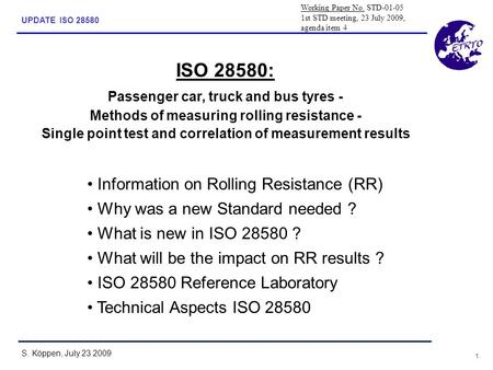 1 UPDATE ISO 28580 S. Köppen, July 23.2009 ISO 28580: Passenger car, truck and bus tyres - Methods of measuring rolling resistance - Single point test.