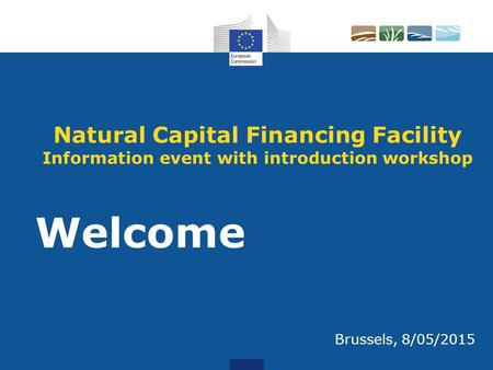 Natural Capital Financing Facility Information event with introduction workshop Welcome Brussels, 8/05/2015.