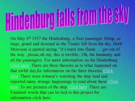 "On May 6 th 1937 the Hindenburg, a Nazi passenger blimp, as large, grand and doomed as the Titanic fell from the sky. Herb Morrison is quoted saying ""it's."