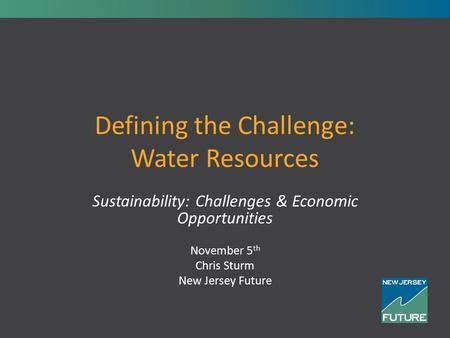 Defining the Challenge: Water Resources Sustainability: Challenges & Economic Opportunities November 5 th Chris Sturm New Jersey Future.