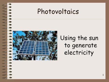 1 Photovoltaics Using the sun to generate electricity.