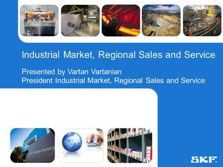 © SKF Group6 August 2015Slide 0 Industrial Market, Regional Sales and Service Presented by Vartan Vartanian President Industrial Market, Regional Sales.